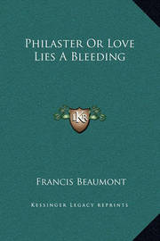 Philaster or Love Lies a Bleeding by Francis Beaumont