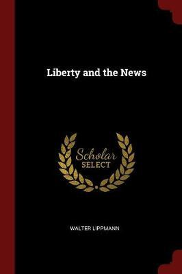 Liberty and the News by Walter Lippmann image