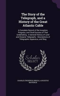 The Story of the Telegraph, and a History of the Great Atlantic Cable by Charles Frederick Briggs