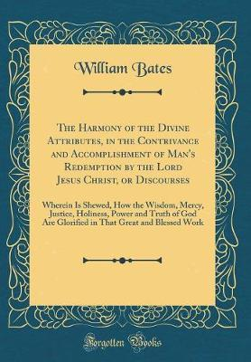 The Harmony of the Divine Attributes, in the Contrivance and Accomplishment of Man's Redemption by the Lord Jesus Christ, or Discourses by William Bates