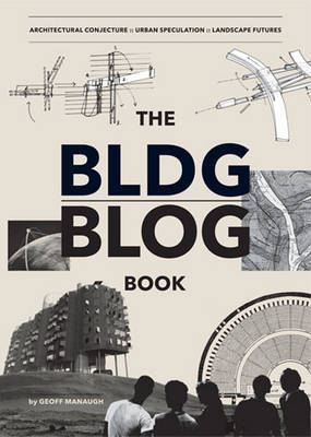 Bldgblog Book: Architectural Conjecture, Urban Speculation, Landscape Futures by Geoff Manaugh