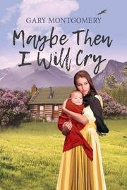 Maybe Then I Will Cry by Gary Montgomery