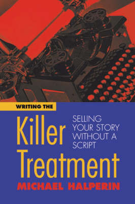 Writing the Killer Treatment: Selling Your Story without a Script by Michael Halperin
