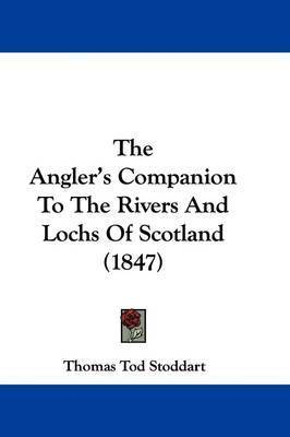 The Angler's Companion To The Rivers And Lochs Of Scotland (1847) by Thomas Tod Stoddart