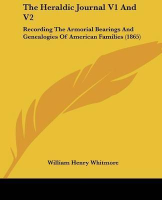 The Heraldic Journal V1 and V2: Recording the Armorial Bearings and Genealogies of American Families (1865) by William Henry Whitmore