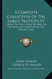 A Complete Collection of the Lord's Protests V1: From the First Upon Record, in the Reign of Henry III to the Present Time by George St Amand