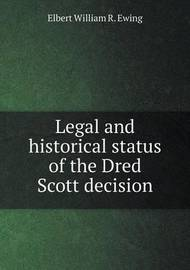Legal and Historical Status of the Dred Scott Decision by Elbert William R. Ewing