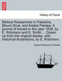 Biblical Researches in Palestine, Mount Sinai, and Arabia Petraea. a Journal of Travels in the Year 1838, by E. Robinson and E. Smith ... Drawn Up from the Original Diaries, with Historical Illustrations, by E. Robinson. Volume II by Edward Robinson