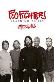 Foo Fighters: Learning to Fly by Mick Wall