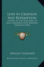 Love in Creation and Redemption: A Study in the Teachings of Jesus Compared with Modern Thought (1918) by Dwight Goddard