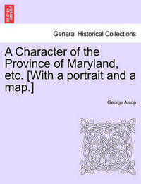 A Character of the Province of Maryland, Etc. [With a Portrait and a Map.] by George Alsop