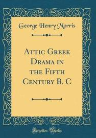 Attic Greek Drama in the Fifth Century B. C (Classic Reprint) by George Henry Morris image