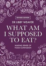 What Am I Supposed To Eat? by Libby Weaver