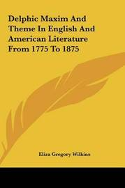 Delphic Maxim and Theme in English and American Literature Fdelphic Maxim and Theme in English and American Literature from 1775 to 1875 ROM 1775 to 1875 by Eliza Gregory Wilkins