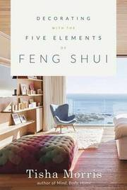 Decorating with the Five Elements of Feng Shui by Tisha Morris