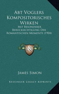 Abt Voglers Kompositorisches Wirken: Mit Besonderer Berucksichtigung Der Romantischen Momente (1904) by James Simon