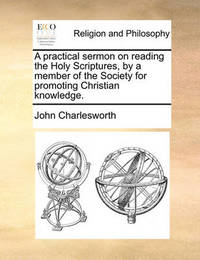 A Practical Sermon on Reading the Holy Scriptures, by a Member of the Society for Promoting Christian Knowledge by John Charlesworth image
