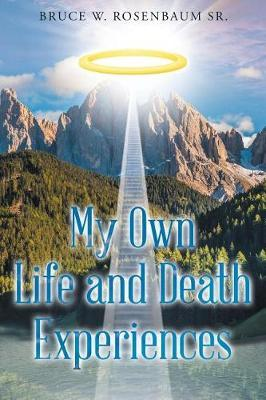 My Own Life and Death Experiences by Bruce W Rosenbaum Sr