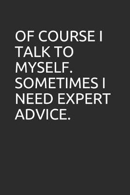Of Course I Talk to Myself. Sometimes I Need Expert Advice. by Perfect Journals