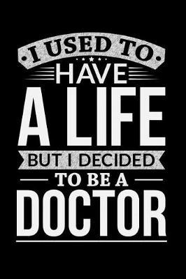 I Used To Have A Life But I Decided To Be A Doctor by Life Decided