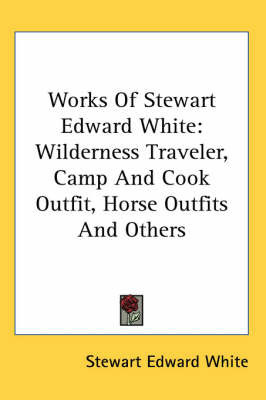 Works Of Stewart Edward White: Wilderness Traveler, Camp And Cook Outfit, Horse Outfits And Others by Stewart Edward White