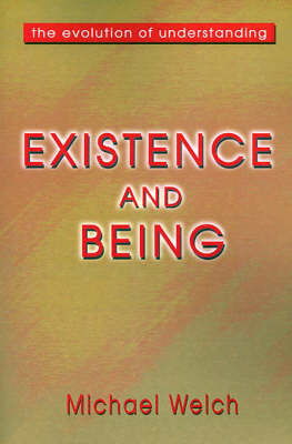 Existence and Being: The Evolution of Understanding by Michael Welch, PH.