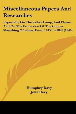 Miscellaneous Papers and Researches: Especially on the Safety Lamp, and Flame, and on the Protection of the Copper Sheathing of Ships, from 1815 to 1828 (1840) by Humphry Davy, Sir