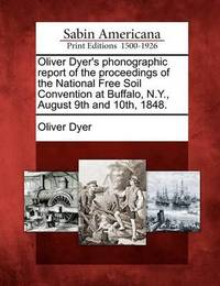 Oliver Dyer's Phonographic Report of the Proceedings of the National Free Soil Convention at Buffalo, N.Y., August 9th and 10th, 1848. by Oliver Dyer