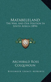 Matabeleland: The War, and Our Position in South Africa (1894) by Archibald Ross Colquhoun