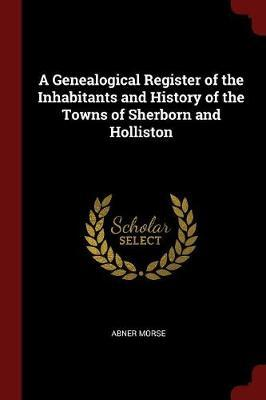 A Genealogical Register of the Inhabitants and History of the Towns of Sherborn and Holliston by Abner Morse