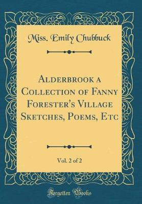 Alderbrook a Collection of Fanny Forester's Village Sketches, Poems, Etc, Vol. 2 of 2 (Classic Reprint) by Miss Emily Chubbuck