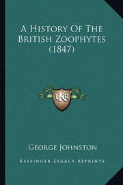 A History of the British Zoophytes (1847) a History of the British Zoophytes (1847) by George Johnston