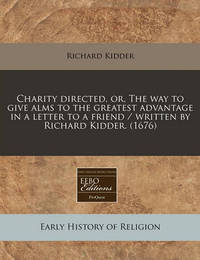 Charity Directed, Or, the Way to Give Alms to the Greatest Advantage in a Letter to a Friend / Written by Richard Kidder. (1676) by Richard Kidder