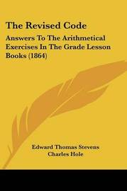 The Revised Code: Answers To The Arithmetical Exercises In The Grade Lesson Books (1864) by Charles Hole image