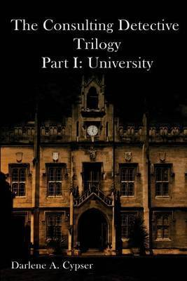 The Consulting Detective Trilogy Part I: University by Darlene A Cpser