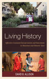 Living History: Effective Costumed Interpretation and Enactment at Museums and Historic Sites by David B Allison