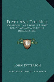 Egypt and the Nile: Considered as a Winter Resort for Pulmonary and Other Invalids (1867) by John Patterson