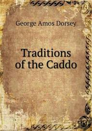 Traditions of the Caddo by George Amos Dorsey