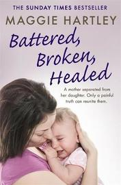 Battered, Broken, Healed by Maggie Hartley