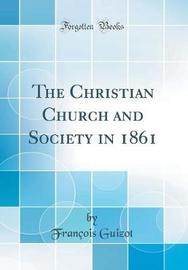 The Christian Church and Society in 1861 (Classic Reprint) by Francois Pierre Guilaume Guizot