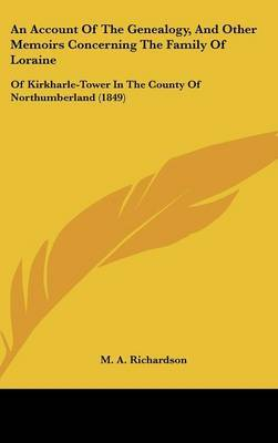 An Account Of The Genealogy, And Other Memoirs Concerning The Family Of Loraine: Of Kirkharle-Tower In The County Of Northumberland (1849) by M.A. Richardson image