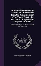 An Analytical Digest of the Laws of the United States from the Commencement of the Thirty-Fifth to the End of the Thirty-Seventh Congress, 1857-1863 by Frederick Charles Brightly