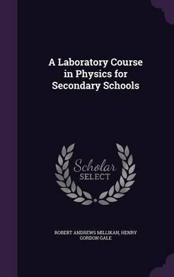 A Laboratory Course in Physics for Secondary Schools by Robert Andrews Millikan