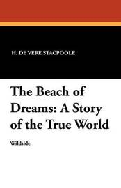 The Beach of Dreams: A Story of the True World by Henry de Vere Stacpoole