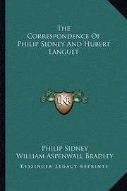 The Correspondence of Philip Sidney and Hubert Languet by Sir Philip Sidney, Sir