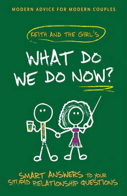 What Do We Do Now?: Keith and the Girl's Smart Answers to Your Stupid Relationship Questions by Keith Malley