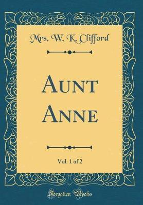 Aunt Anne, Vol. 1 of 2 (Classic Reprint) by Mrs. W.K. Clifford