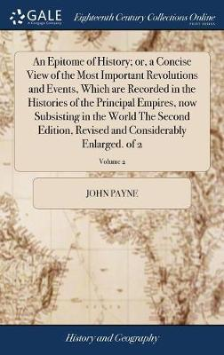 An Epitome of History; Or, a Concise View of the Most Important Revolutions and Events, Which Are Recorded in the Histories of the Principal Empires, Now Subsisting in the World the Second Edition, Revised and Considerably Enlarged. of 2; Volume 2 by John Payne image