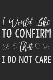 I Would Like to Confirm That I Do Not Care by Creative Juices Publishing