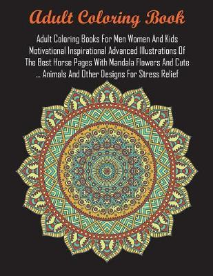 Adult Coloring Books For Men Women And Kids Motivational Inspirational Advanced Illustrations Of The Best Horse Pages With Mandala Flowers And Cute ... Animals And Other Designs For Stress Relief by Adult Coloring Books